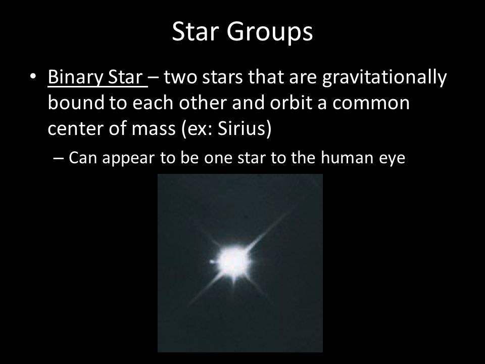 Star Groups Binary Star – two stars that are gravitationally bound to each other and orbit a common center of mass (ex: Sirius) – Can appear to be one star to the human eye