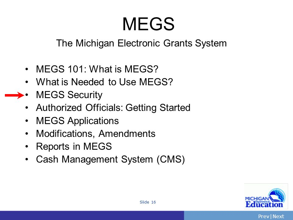 PrevNext | Slide 16 The Michigan Electronic Grants System MEGS 101: What is MEGS.