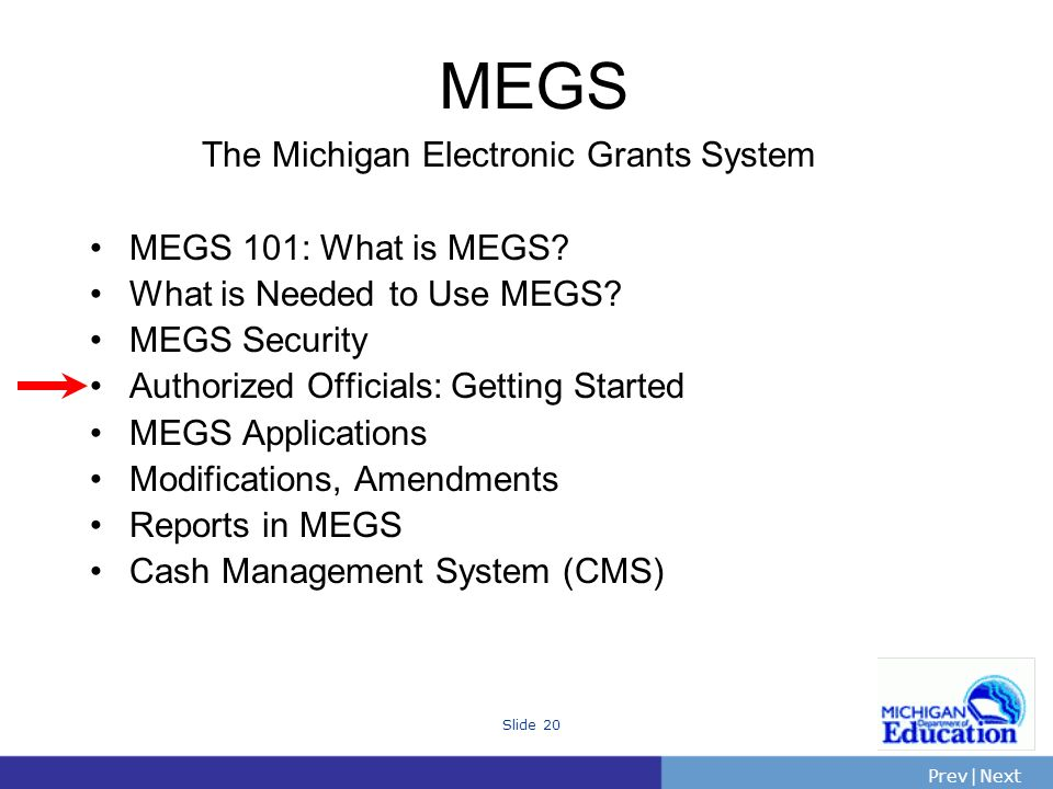 PrevNext | Slide 20 The Michigan Electronic Grants System MEGS 101: What is MEGS.
