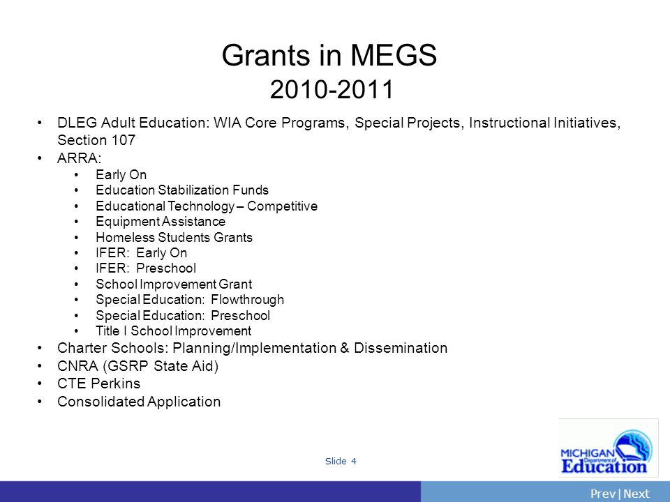 PrevNext | Slide 4 Grants in MEGS DLEG Adult Education: WIA Core Programs, Special Projects, Instructional Initiatives, Section 107 ARRA: Early On Education Stabilization Funds Educational Technology – Competitive Equipment Assistance Homeless Students Grants IFER: Early On IFER: Preschool School Improvement Grant Special Education: Flowthrough Special Education: Preschool Title I School Improvement Charter Schools: Planning/Implementation & Dissemination CNRA (GSRP State Aid) CTE Perkins Consolidated Application