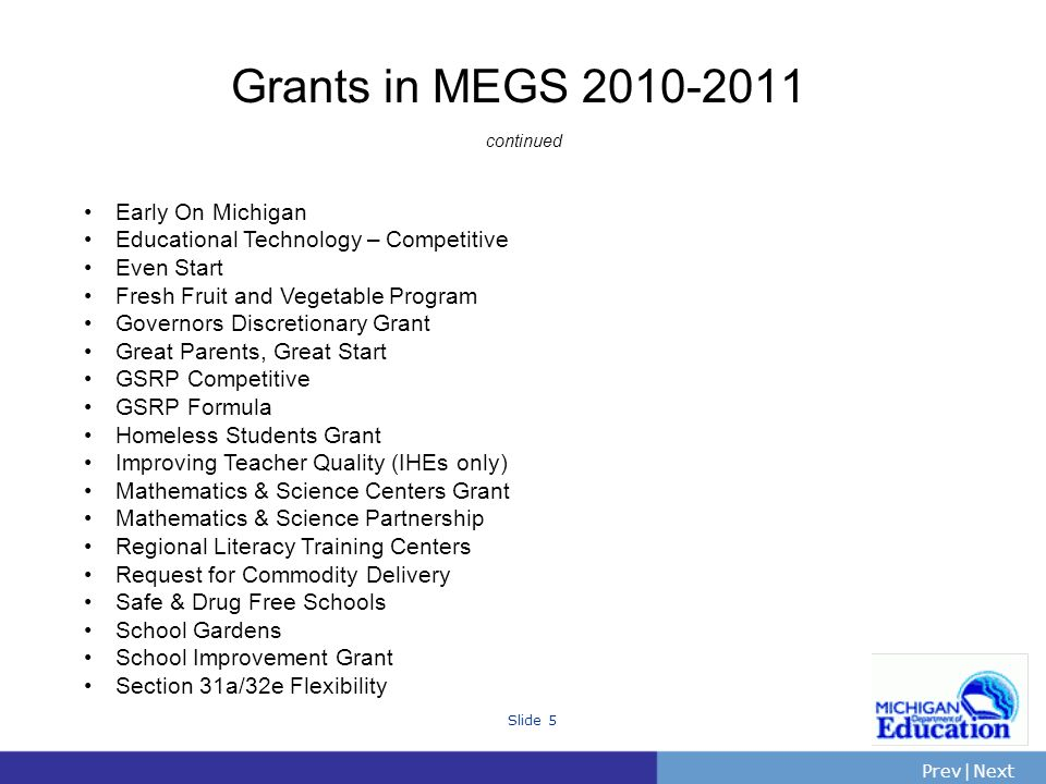 PrevNext | Slide 5 Grants in MEGS continued Early On Michigan Educational Technology – Competitive Even Start Fresh Fruit and Vegetable Program Governors Discretionary Grant Great Parents, Great Start GSRP Competitive GSRP Formula Homeless Students Grant Improving Teacher Quality (IHEs only) Mathematics & Science Centers Grant Mathematics & Science Partnership Regional Literacy Training Centers Request for Commodity Delivery Safe & Drug Free Schools School Gardens School Improvement Grant Section 31a/32e Flexibility