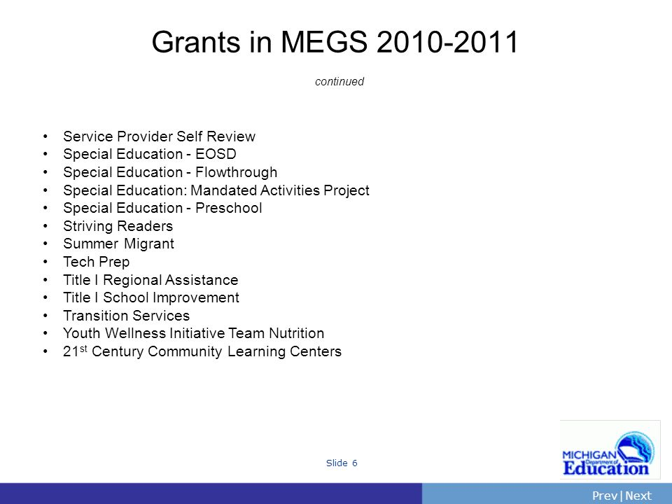 PrevNext | Slide 6 Grants in MEGS continued Service Provider Self Review Special Education - EOSD Special Education - Flowthrough Special Education: Mandated Activities Project Special Education - Preschool Striving Readers Summer Migrant Tech Prep Title I Regional Assistance Title I School Improvement Transition Services Youth Wellness Initiative Team Nutrition 21 st Century Community Learning Centers