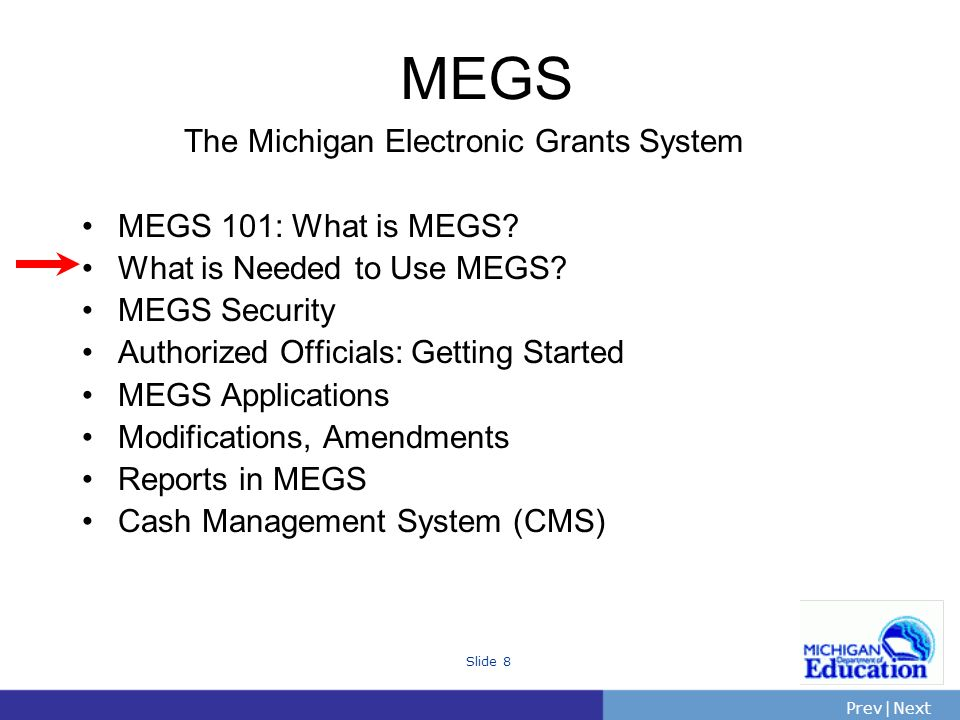 PrevNext | Slide 8 The Michigan Electronic Grants System MEGS 101: What is MEGS.