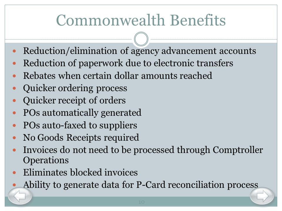 Commonwealth Benefits Reduction/elimination of agency advancement accounts Reduction of paperwork due to electronic transfers Rebates when certain dol