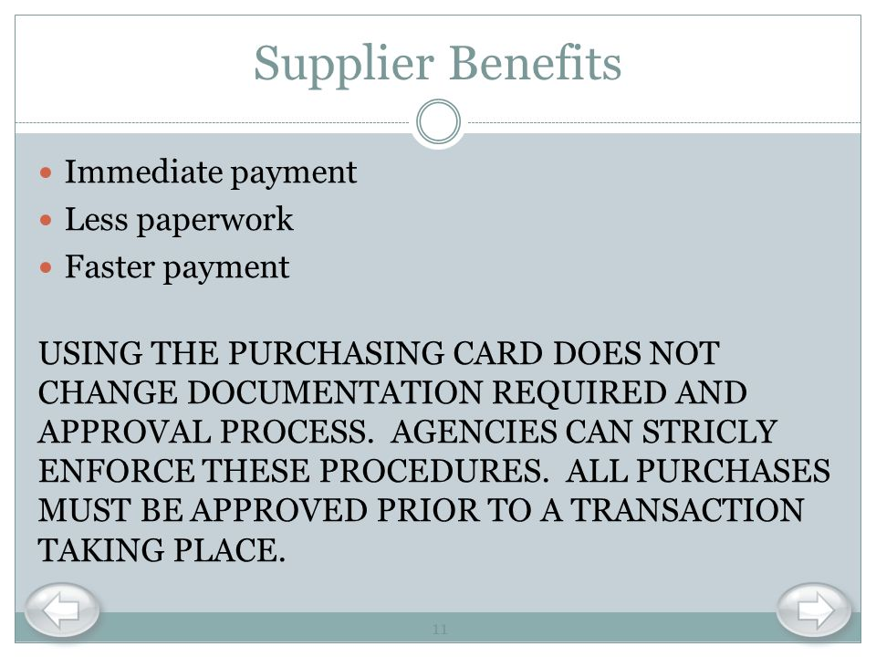 Supplier Benefits Immediate payment Less paperwork Faster payment USING THE PURCHASING CARD DOES NOT CHANGE DOCUMENTATION REQUIRED AND APPROVAL PROCES