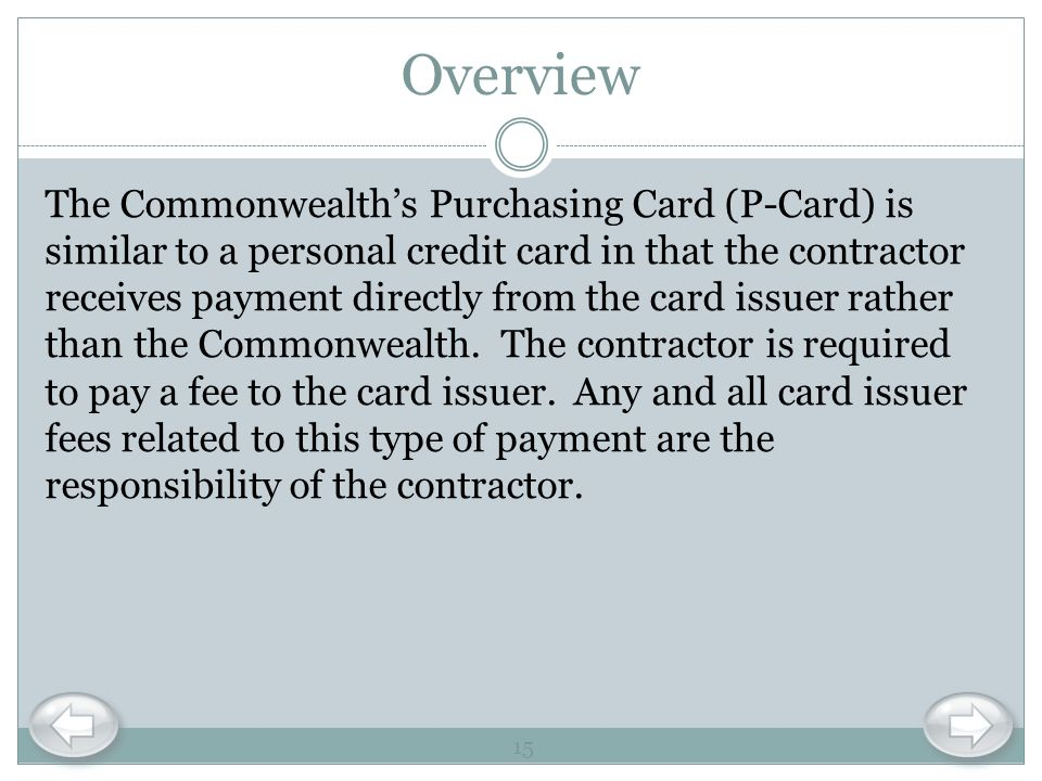 Overview The Commonwealths Purchasing Card (P-Card) is similar to a personal credit card in that the contractor receives payment directly from the car