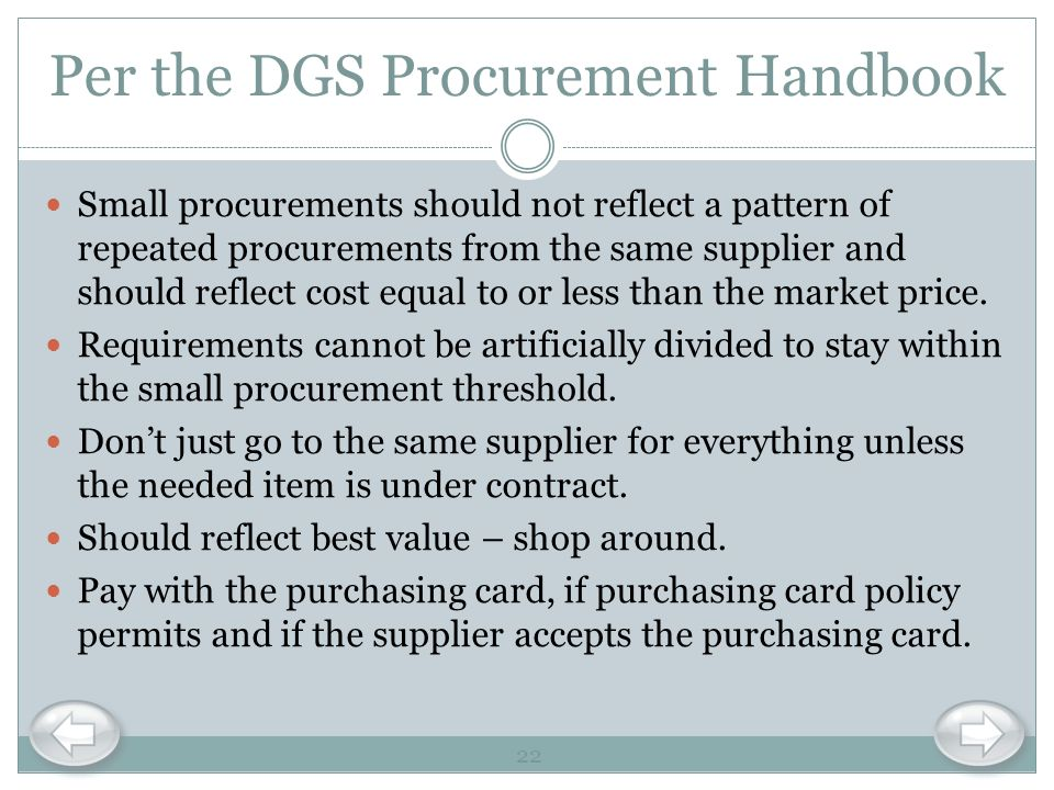 Per the DGS Procurement Handbook Small procurements should not reflect a pattern of repeated procurements from the same supplier and should reflect co