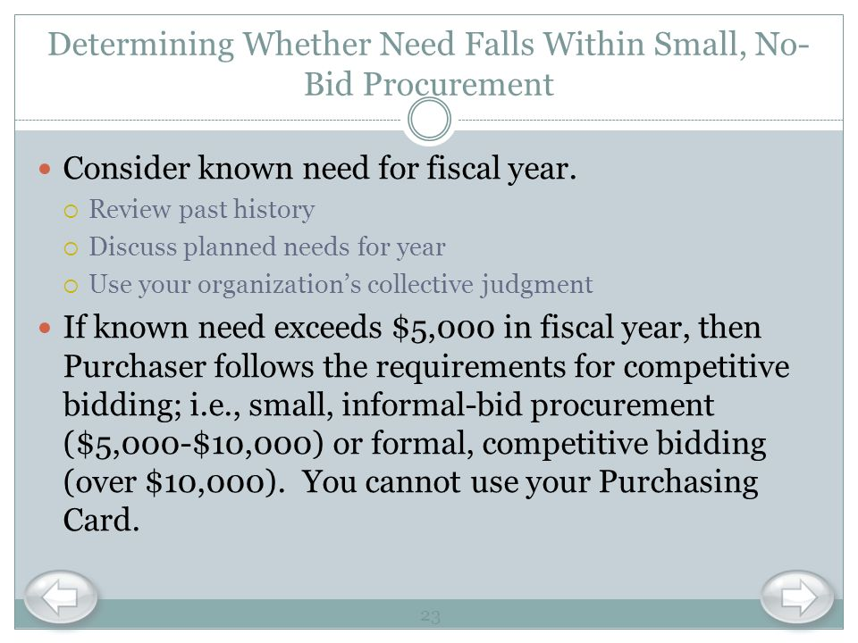 Determining Whether Need Falls Within Small, No- Bid Procurement Consider known need for fiscal year. Review past history Discuss planned needs for ye