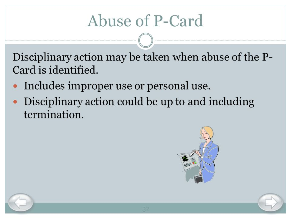 Abuse of P-Card Disciplinary action may be taken when abuse of the P- Card is identified. Includes improper use or personal use. Disciplinary action c