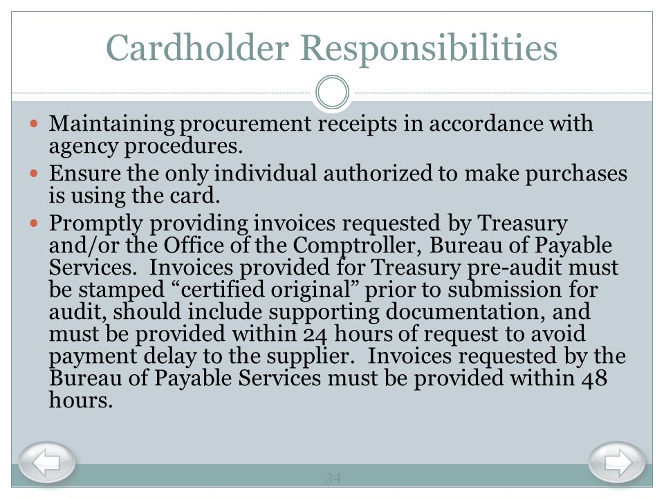 Cardholder Responsibilities Maintaining procurement receipts in accordance with agency procedures. Ensure the only individual authorized to make purch