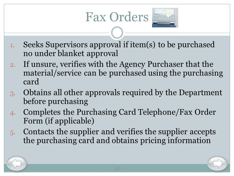 Fax Orders 1. Seeks Supervisors approval if item(s) to be purchased no under blanket approval 2. If unsure, verifies with the Agency Purchaser that th
