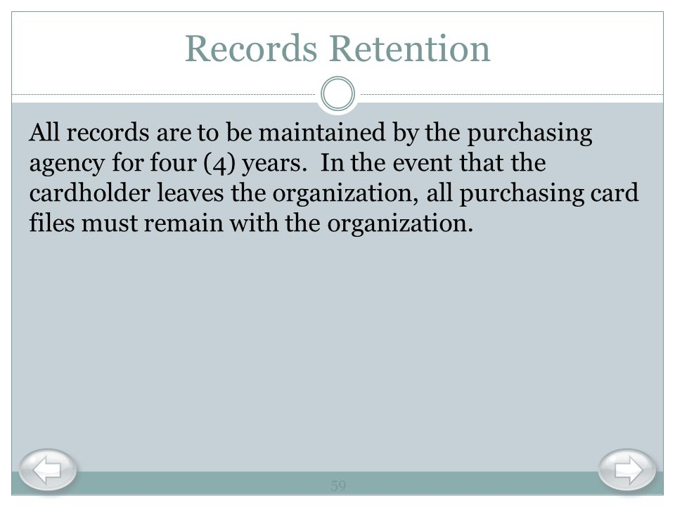 Records Retention All records are to be maintained by the purchasing agency for four (4) years. In the event that the cardholder leaves the organizati