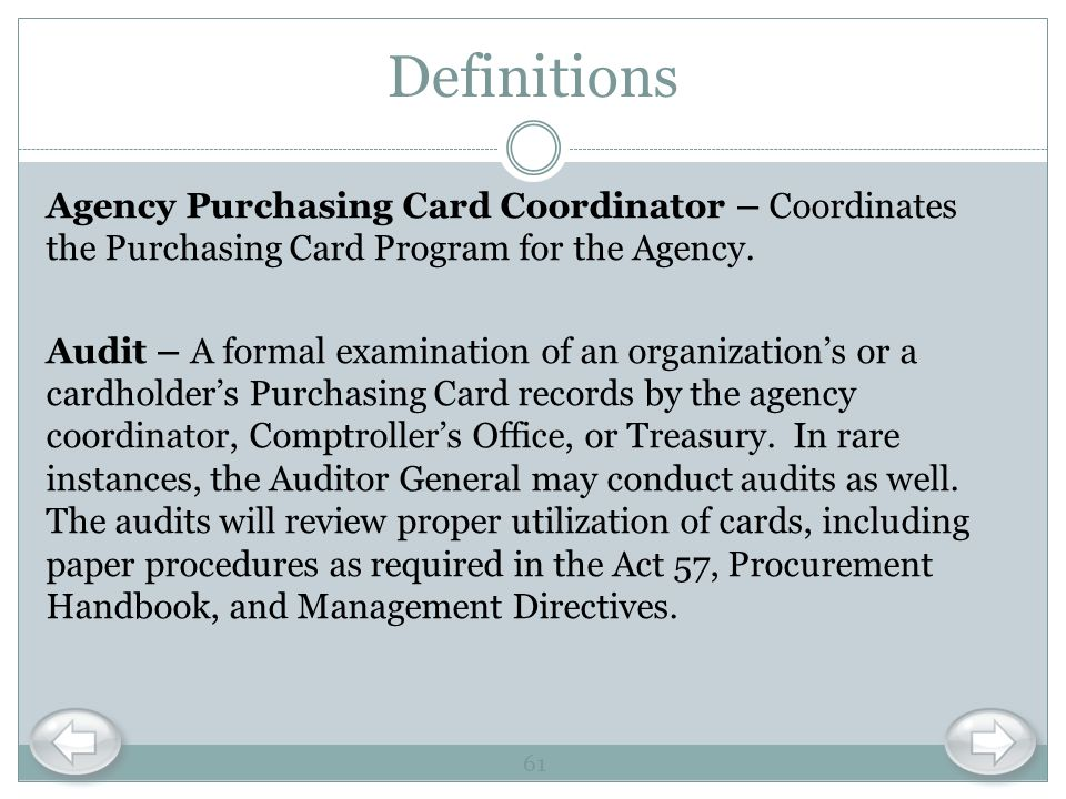 Definitions Agency Purchasing Card Coordinator – Coordinates the Purchasing Card Program for the Agency. Audit – A formal examination of an organizati