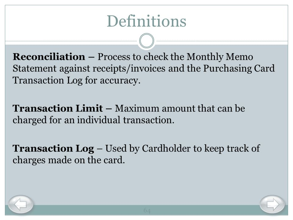 Definitions Reconciliation – Process to check the Monthly Memo Statement against receipts/invoices and the Purchasing Card Transaction Log for accurac