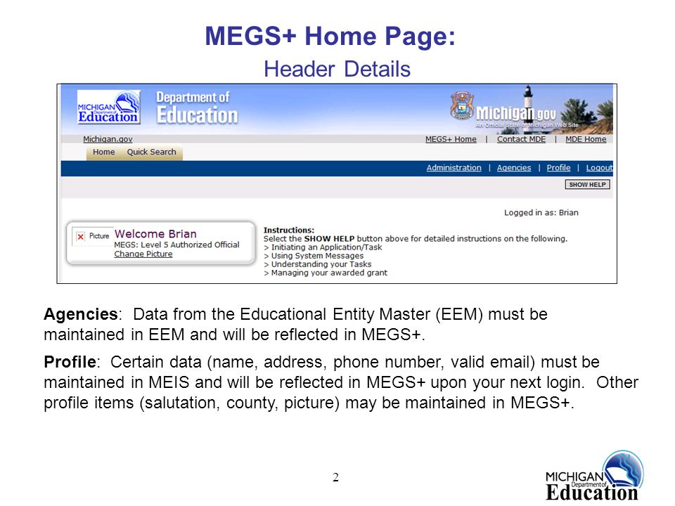 2 MEGS+ Home Page: Header Details Agencies: Data from the Educational Entity Master (EEM) must be maintained in EEM and will be reflected in MEGS+. Pr