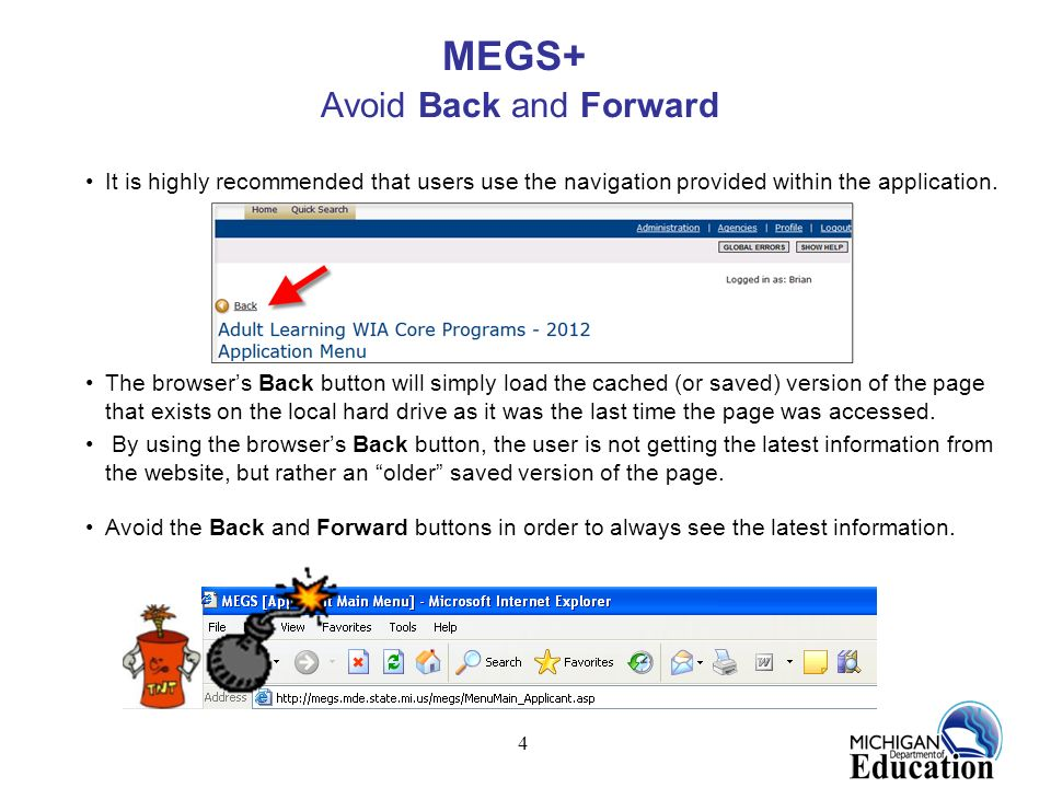 4 MEGS+ Avoid Back and Forward It is highly recommended that users use the navigation provided within the application. The browsers Back button will s