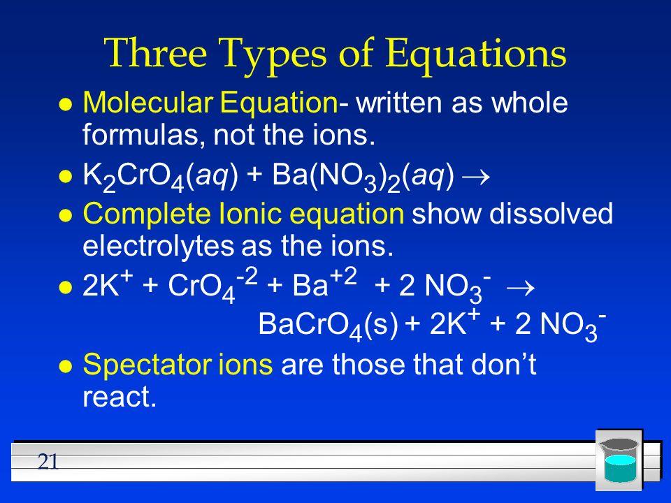 21 Three Types of Equations l Molecular Equation- written as whole formulas, not the ions. K 2 CrO 4 (aq) + Ba(NO 3 ) 2 (aq) l Complete Ionic equation