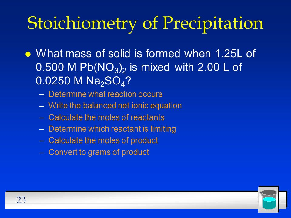 23 Stoichiometry of Precipitation l What mass of solid is formed when 1.25L of 0.500 M Pb(NO 3 ) 2 is mixed with 2.00 L of 0.0250 M Na 2 SO 4 ? –Deter