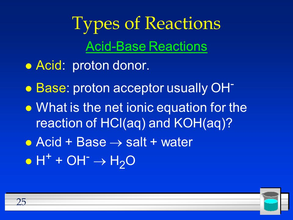 25 Types of Reactions Acid-Base Reactions l Acid: proton donor. l Base: proton acceptor usually OH - l What is the net ionic equation for the reaction