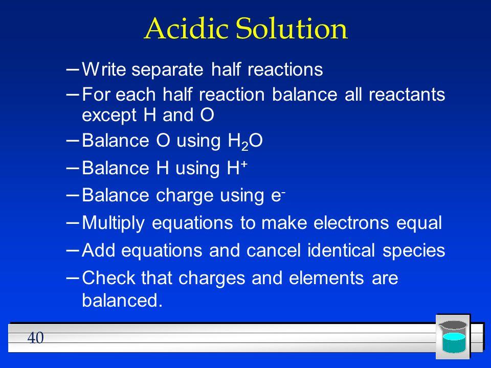 40 Acidic Solution – Write separate half reactions – For each half reaction balance all reactants except H and O – Balance O using H 2 O – Balance H u