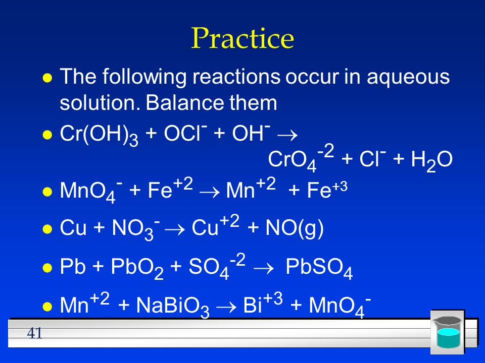 41 Practice l The following reactions occur in aqueous solution. Balance them Cr(OH) 3 + OCl - + OH - CrO 4 -2 + Cl - + H 2 O MnO 4 - + Fe +2 Mn +2 +