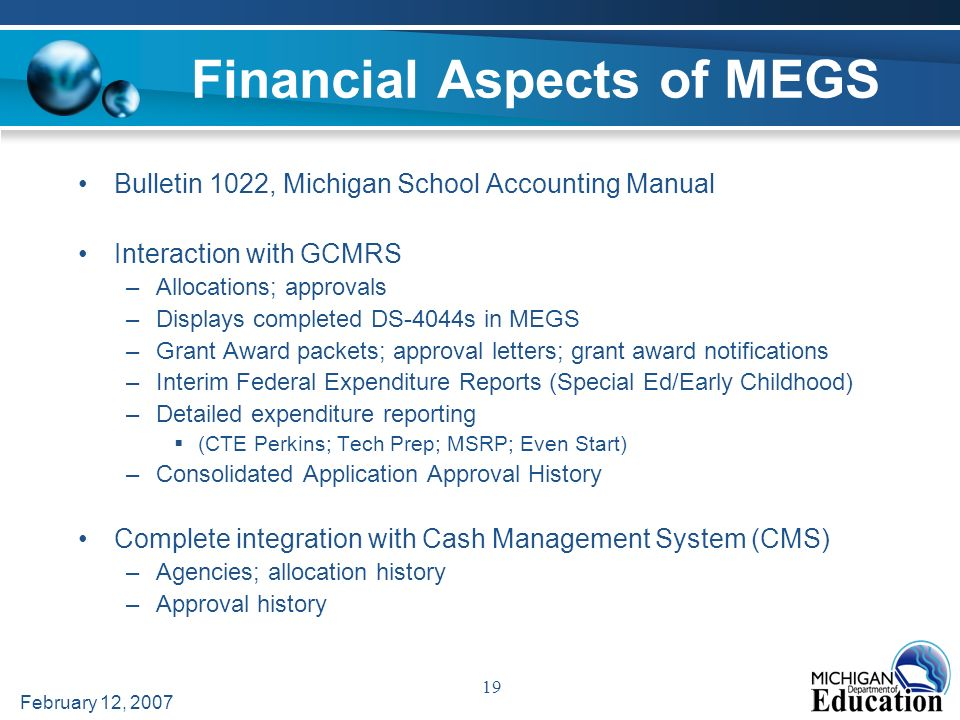 February 12, 2007 19 Financial Aspects of MEGS Bulletin 1022, Michigan School Accounting Manual Interaction with GCMRS –Allocations; approvals –Displays completed DS-4044s in MEGS –Grant Award packets; approval letters; grant award notifications –Interim Federal Expenditure Reports (Special Ed/Early Childhood) –Detailed expenditure reporting (CTE Perkins; Tech Prep; MSRP; Even Start) –Consolidated Application Approval History Complete integration with Cash Management System (CMS) –Agencies; allocation history –Approval history