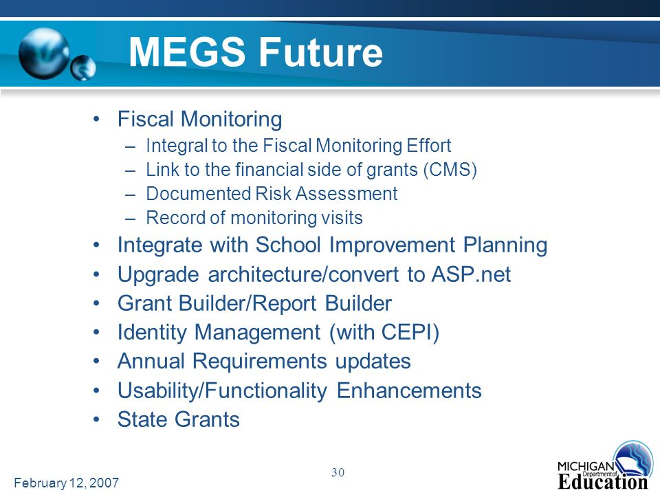 February 12, 2007 30 MEGS Future Fiscal Monitoring –Integral to the Fiscal Monitoring Effort –Link to the financial side of grants (CMS) –Documented Risk Assessment –Record of monitoring visits Integrate with School Improvement Planning Upgrade architecture/convert to ASP.net Grant Builder/Report Builder Identity Management (with CEPI) Annual Requirements updates Usability/Functionality Enhancements State Grants