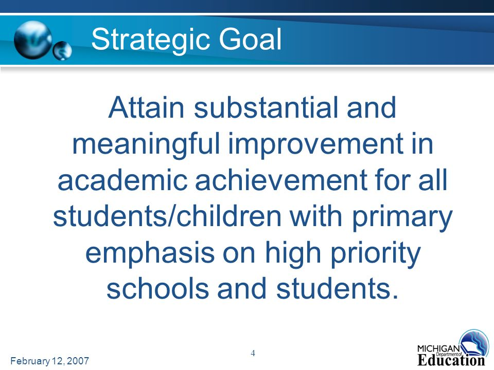 February 12, 2007 4 Attain substantial and meaningful improvement in academic achievement for all students/children with primary emphasis on high priority schools and students.