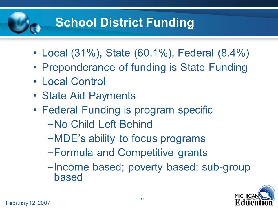 February 12, 2007 6 School District Funding Local (31%), State (60.1%), Federal (8.4%) Preponderance of funding is State Funding Local Control State Aid Payments Federal Funding is program specific – No Child Left Behind – MDEs ability to focus programs – Formula and Competitive grants – Income based; poverty based; sub-group based