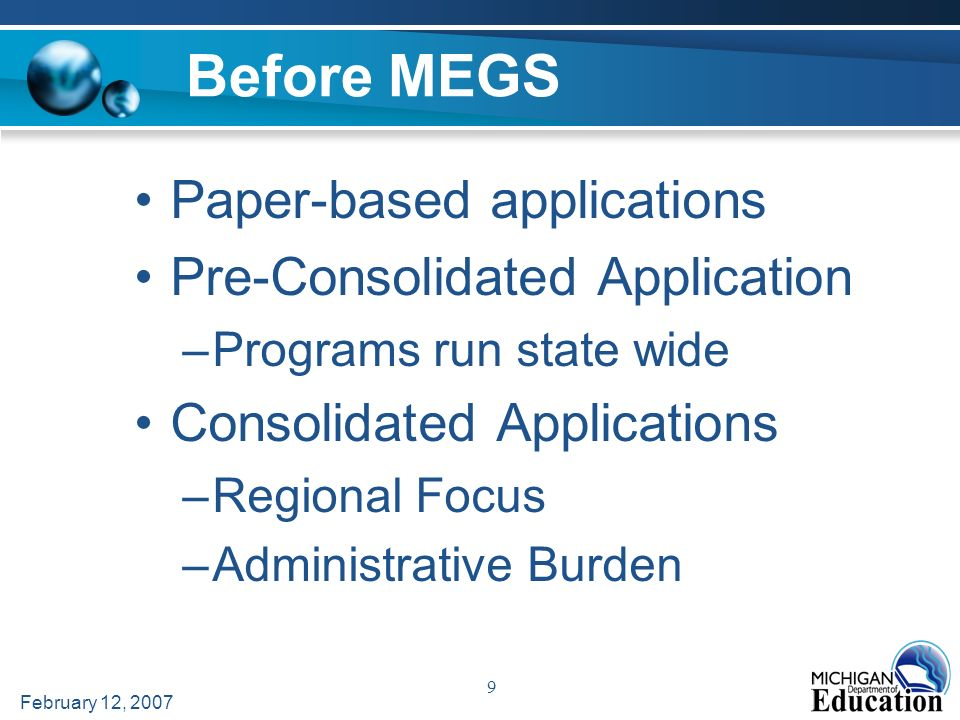 February 12, 2007 9 Before MEGS Paper-based applications Pre-Consolidated Application –Programs run state wide Consolidated Applications –Regional Focus –Administrative Burden