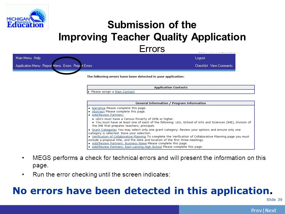 PrevNext | Slide 39 Submission of the Improving Teacher Quality Application Errors MEGS performs a check for technical errors and will present the information on this page.