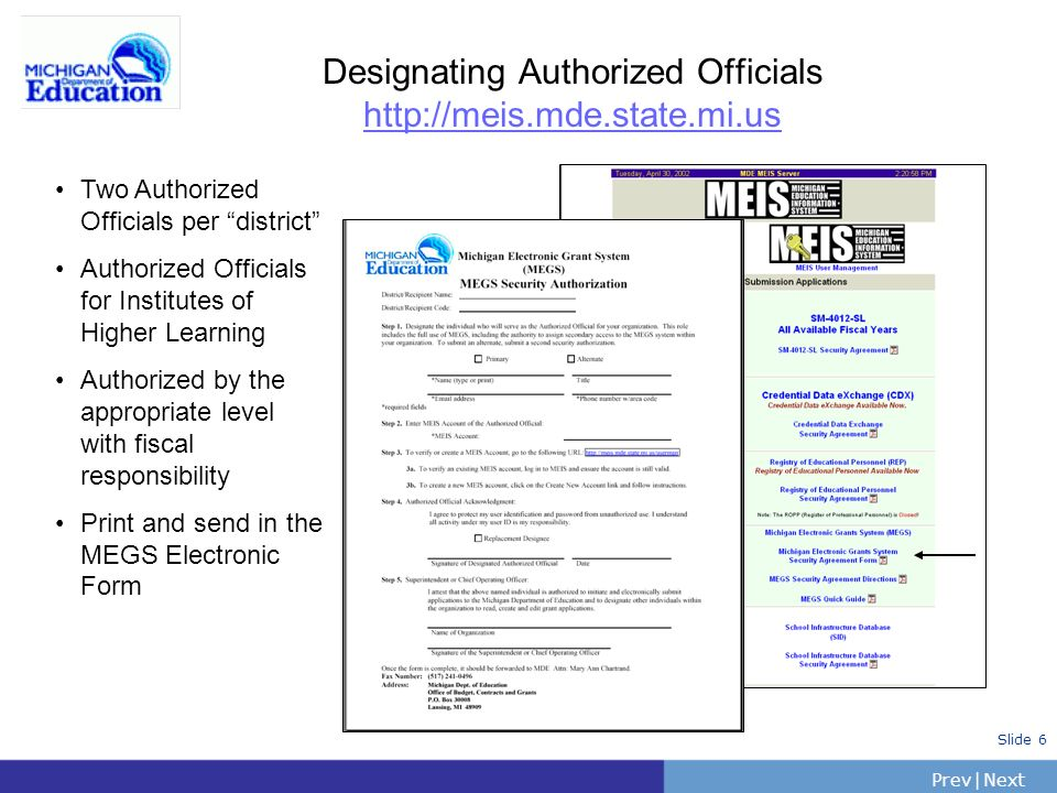 PrevNext | Slide 6 Designating Authorized Officials http://meis.mde.state.mi.us Two Authorized Officials per district Authorized Officials for Institutes of Higher Learning Authorized by the appropriate level with fiscal responsibility Print and send in the MEGS Electronic Form
