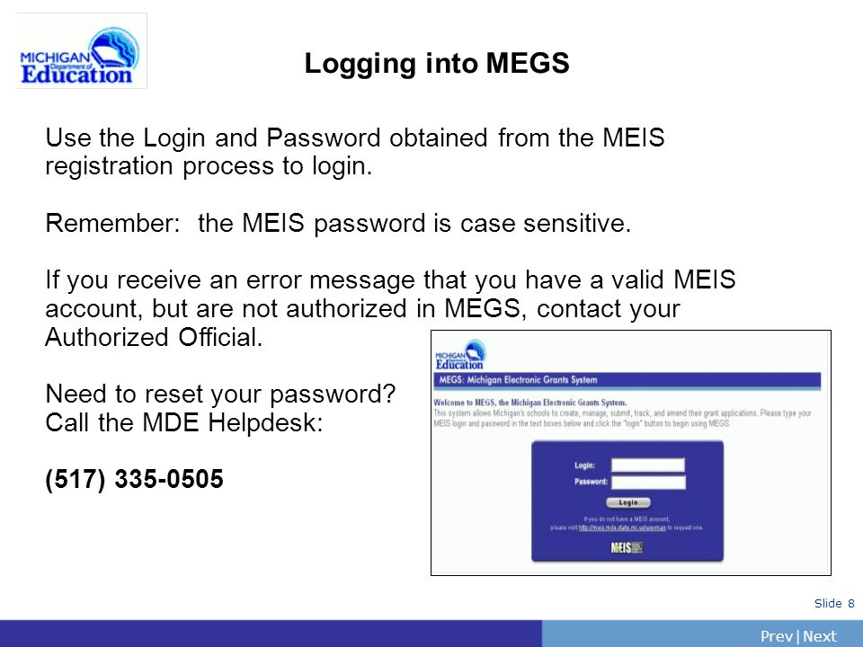 PrevNext | Slide 9 MEGS Authorization Structure Level 5 - Authorized Officials Manage MEGS accounts for district/agency and add users to MEGS Submit, amend and delete applications, amendments, and/or reports Level 4 - Application Administrators Responsible for managing the application Initiate assigned applications Assign other users to participate in the grant writing or review process Notify Authorized Officials to submit applications, modifications and amendments Submit reports Level 2 - Grant Writers -- Input and edit any data Level 1 – Viewers -- View all parts of the application - Cannot input or edit any information