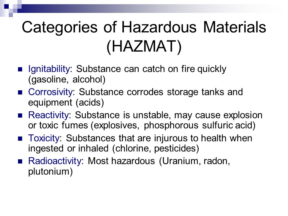 Categories of Hazardous Materials (HAZMAT) Ignitability: Substance can catch on fire quickly (gasoline, alcohol) Corrosivity: Substance corrodes storage tanks and equipment (acids) Reactivity: Substance is unstable, may cause explosion or toxic fumes (explosives, phosphorous sulfuric acid) Toxicity: Substances that are injurous to health when ingested or inhaled (chlorine, pesticides) Radioactivity: Most hazardous (Uranium, radon, plutonium)