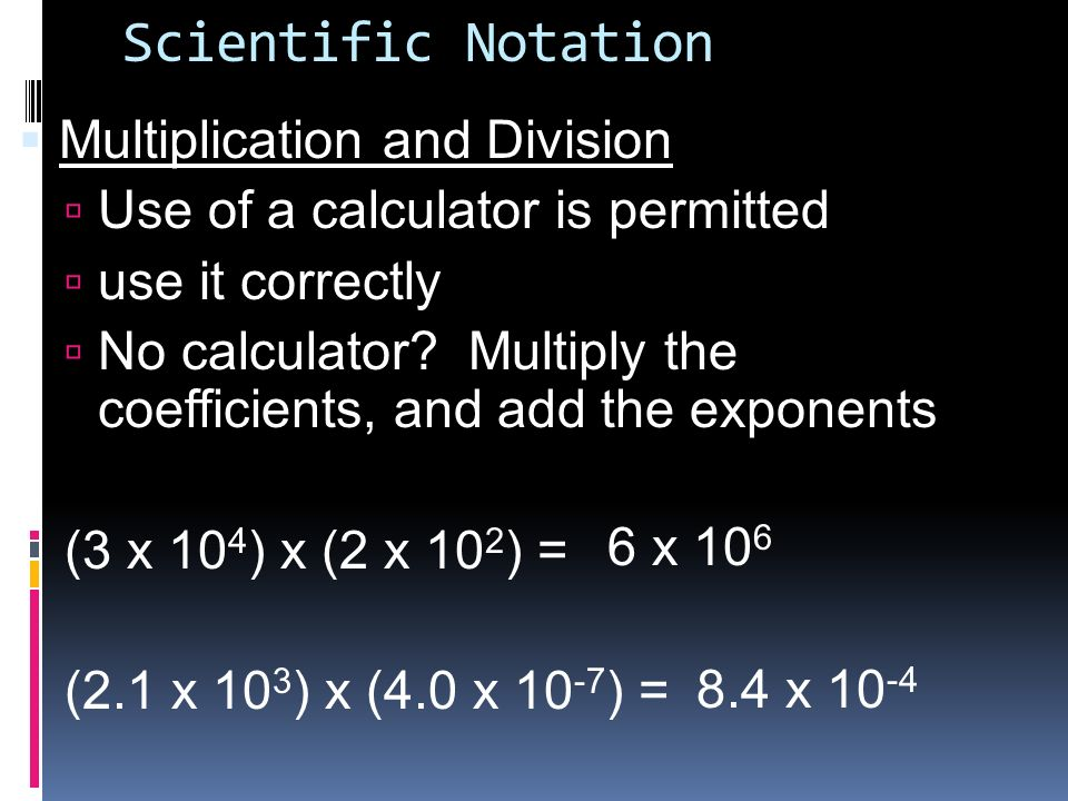 Scientific Notation Multiplication and Division Use of a calculator is permitted use it correctly No calculator? Multiply the coefficients, and add th