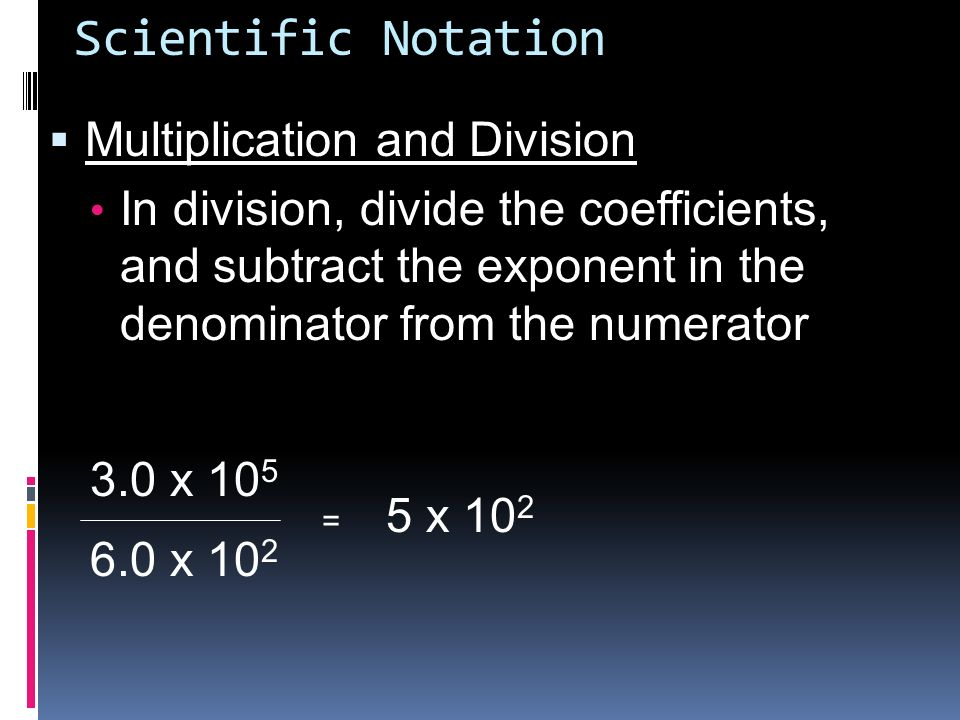 Scientific Notation Multiplication and Division In division, divide the coefficients, and subtract the exponent in the denominator from the numerator