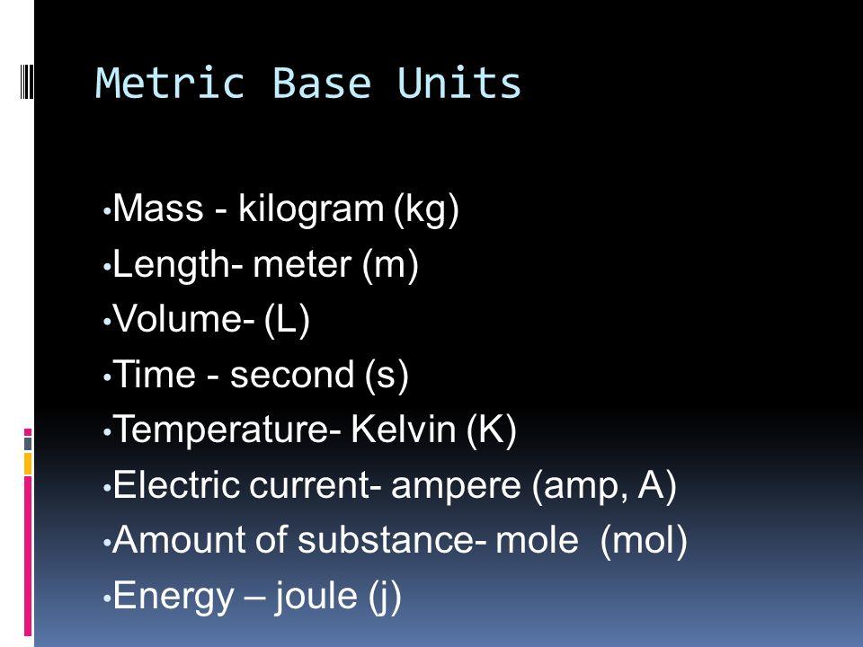 Metric Base Units Mass - kilogram (kg) Length- meter (m) Volume- (L) Time - second (s) Temperature- Kelvin (K) Electric current- ampere (amp, A) Amoun
