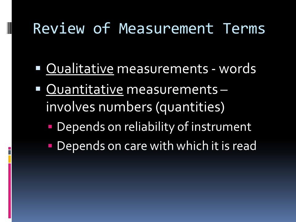 Review of Measurement Terms Qualitative measurements - words Quantitative measurements – involves numbers (quantities) Depends on reliability of instr