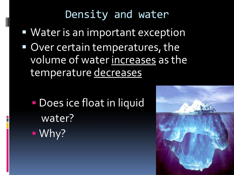Density and water Water is an important exception Over certain temperatures, the volume of water increases as the temperature decreases Does ice float
