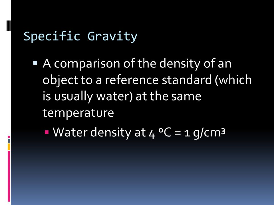 Specific Gravity A comparison of the density of an object to a reference standard (which is usually water) at the same temperature Water density at 4