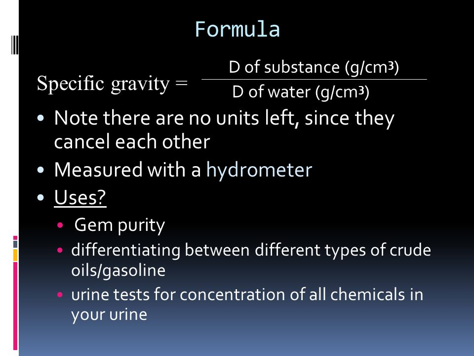 Formula D of substance (g/cm 3 ) D of water (g/cm 3 ) Note there are no units left, since they cancel each other Measured with a hydrometer Uses? Gem