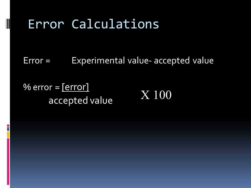 Error Calculations Error = Experimental value- accepted value % error = [error] accepted value X 100