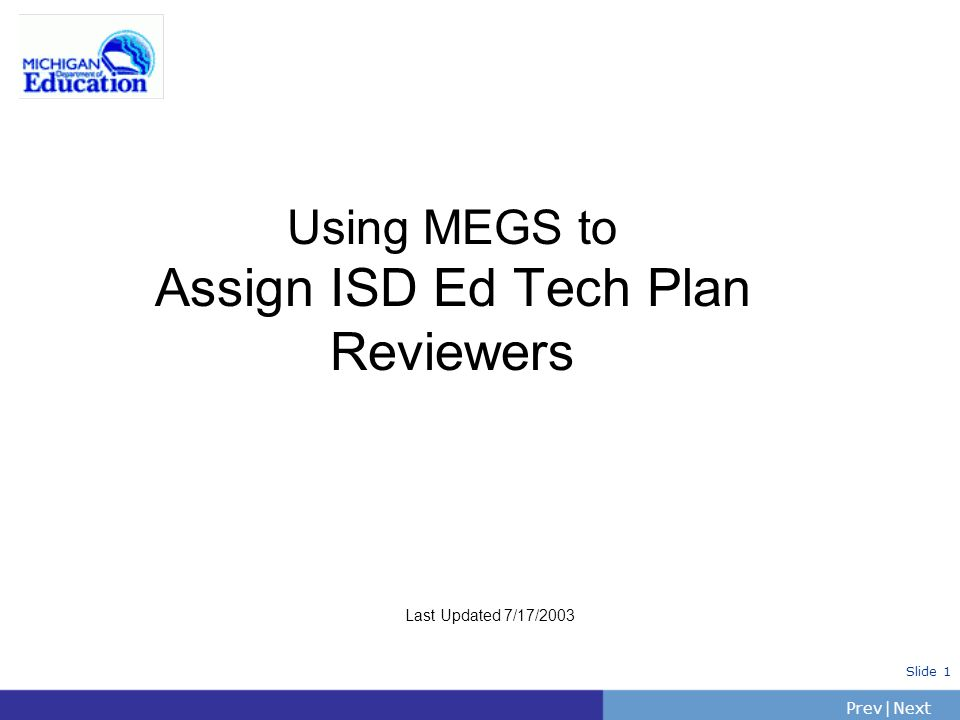 PrevNext | Slide 1 Using MEGS to Assign ISD Ed Tech Plan Reviewers Last Updated 7/17/2003