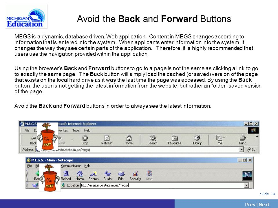 PrevNext | Slide 14 Avoid the Back and Forward Buttons MEGS is a dynamic, database driven, Web application. Content in MEGS changes according to infor