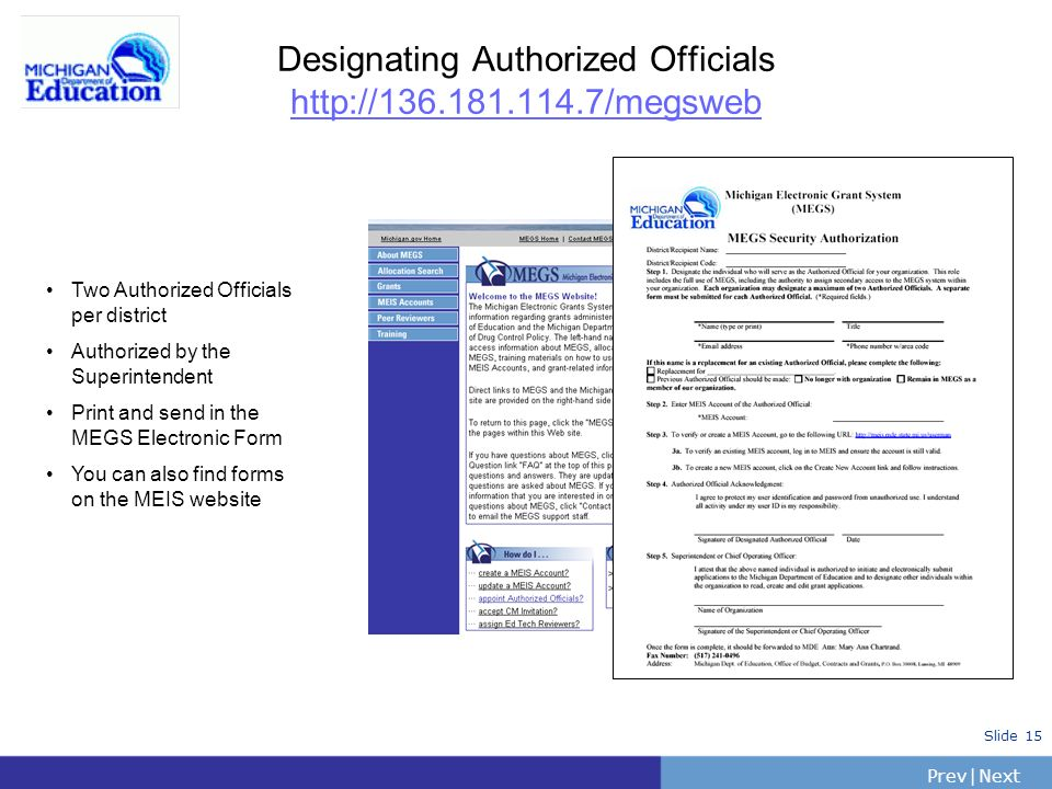 PrevNext | Slide 15 Designating Authorized Officials http://136.181.114.7/megsweb Two Authorized Officials per district Authorized by the Superintende