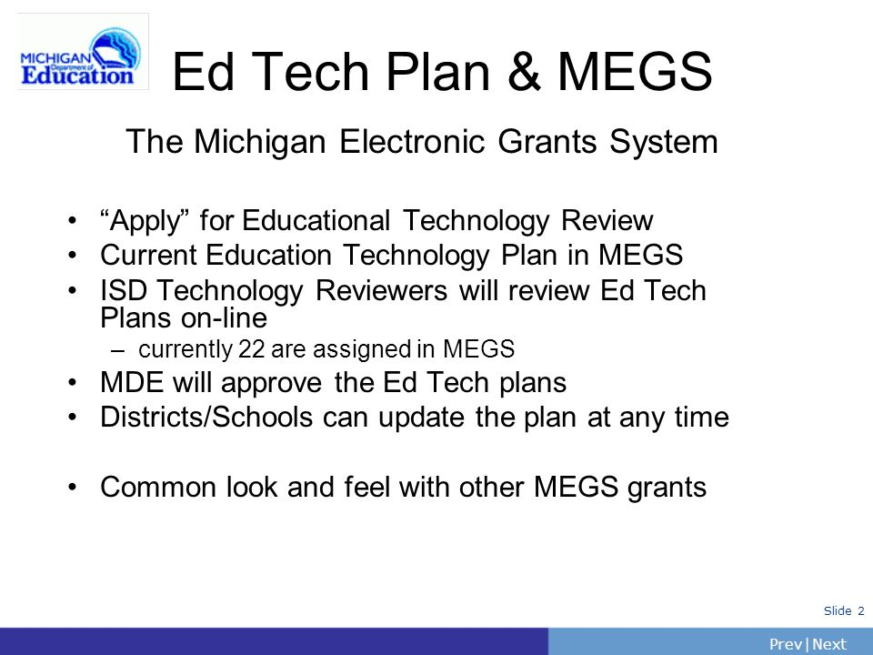 PrevNext | Slide 2 The Michigan Electronic Grants System Apply for Educational Technology Review Current Education Technology Plan in MEGS ISD Technol