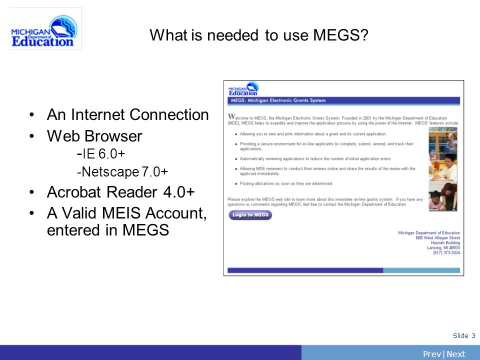 PrevNext | Slide 3 What is needed to use MEGS? An Internet Connection Web Browser - IE 6.0+ -Netscape 7.0+ Acrobat Reader 4.0+ A Valid MEIS Account, e