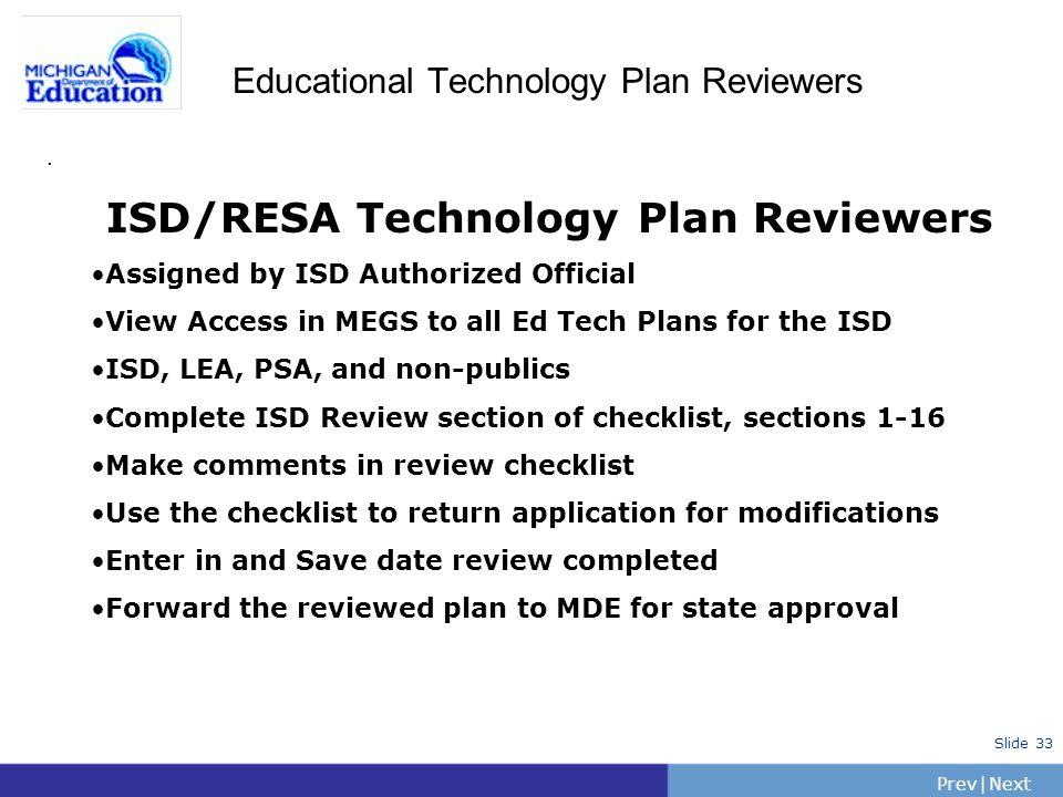 PrevNext | Slide 33 Educational Technology Plan Reviewers. ISD/RESA Technology Plan Reviewers Assigned by ISD Authorized Official View Access in MEGS