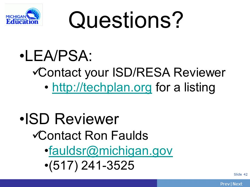 PrevNext | Slide 42 Questions? LEA/PSA: Contact your ISD/RESA Reviewer http://techplan.org for a listinghttp://techplan.org ISD Reviewer Contact Ron F
