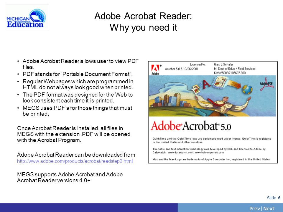 PrevNext | Slide 6 Adobe Acrobat Reader: Why you need it Adobe Acrobat Reader allows user to view PDF files. PDF stands for Portable Document Format.